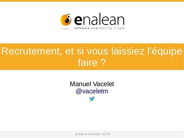 @vaceletm - www. e n a l e a n . c o m Recrutement, et si vous laissiez l'équipe faire ? Manuel Vacelet @vaceletm www.enal...