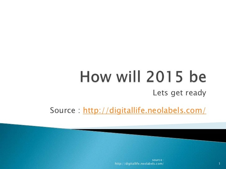How will 2015 be<br />Lets get ready<br />Source : http://digitallife.neolabels.com/<br />1<br />source : http://digitalli...