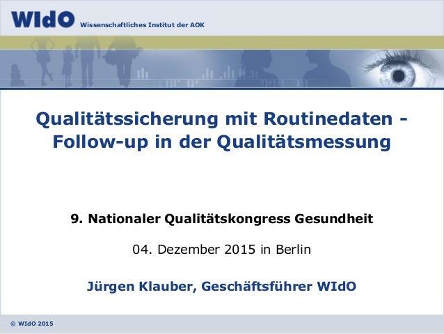 © WIdO 2015 Wissenschaftliches Institut der AOK 04. Dezember 2015 in Berlin Jürgen Klauber, Geschäftsführer WIdO Qualitäts...