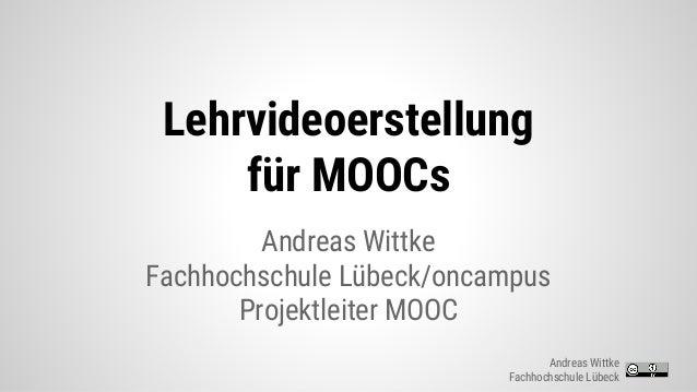Lehrvideoerstellung für MOOCs Andreas Wittke Fachhochschule Lübeck/oncampus Projektleiter MOOC Andreas Wittke Fachhochschu...