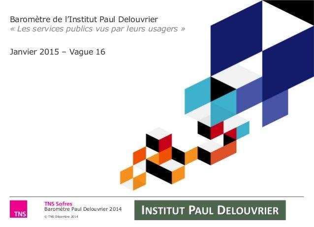 Baromètre Paul Delouvrier 2014    © TNS Décembre 2014    « Les services publics vus par leurs usagers ...