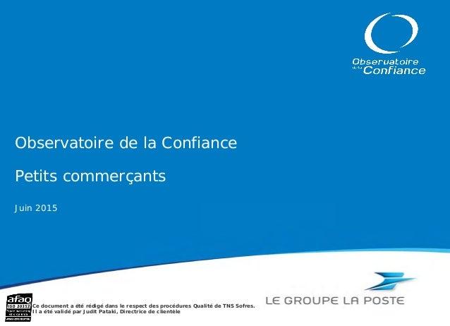 Observatoire de la Confiance Petits commerçants Juin 2015 Ce document a été rédigé dans le respect des procédures Qualité ...