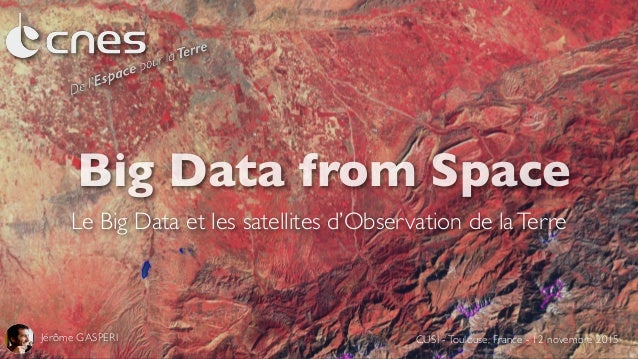 Big Data from Space Le Big Data et les satellites d'Observation de laTerre Jérôme GASPERI CUSI -Toulouse, France - 12 nove...