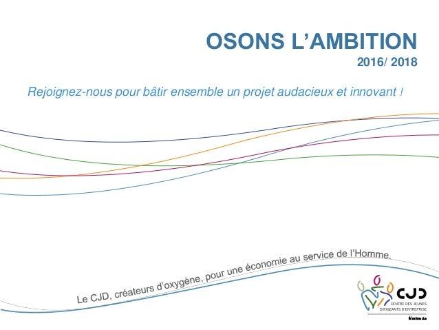OSONS L'AMBITION 2016/ 2018 Rejoignez-nous pour bâtir ensemble un projet audacieux et innovant !