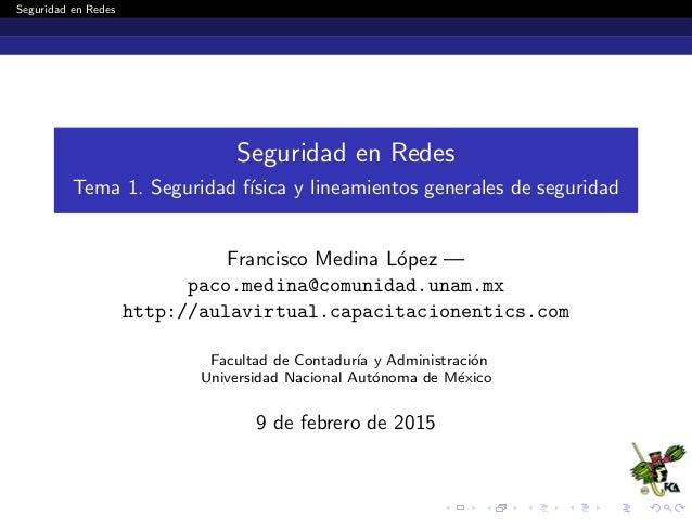 Seguridad en Redes Seguridad en Redes Tema 1. Seguridad f´ısica y lineamientos generales de seguridad Francisco Medina L´o...