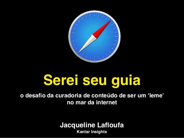 Serei seu guia o desafio da curadoria de conteúdo de ser um 'leme' no mar da internet Jacqueline Lafloufa Kantar Insights