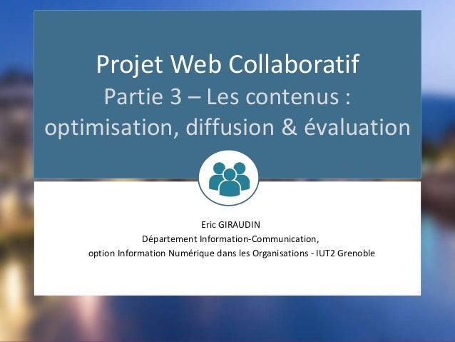 Projet Web Collaboratif Partie 3 – Les contenus : optimisation, diffusion & évaluation Eric GIRAUDIN Département Informati...