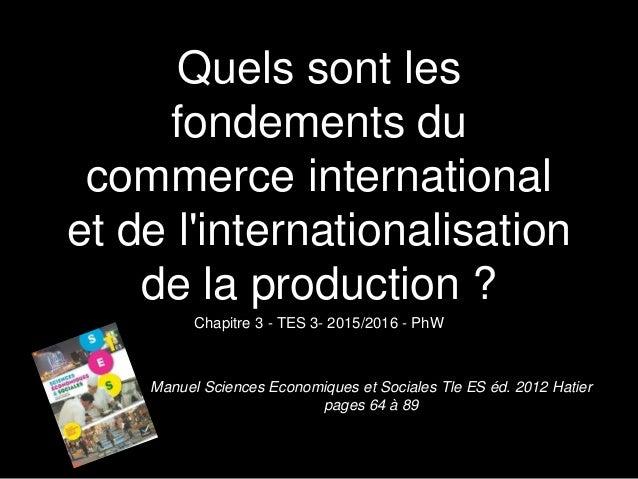 Quels sont les fondements du commerce international et de l'internationalisation de la production ? Chapitre 3 - TES 3- 20...