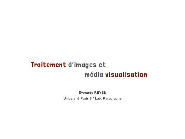 Traitement d'images et média visualisation Everardo REYES Université Paris 8 / Lab. Paragraphe