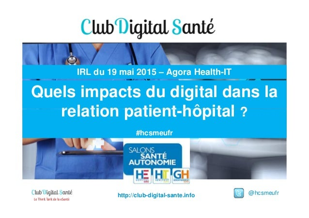 Quels impacts du digital dans la relation patient-hôpital ? IRL du 19 mai 2015 – Agora Health-IT @hcsmeufrhttp://club-digi...