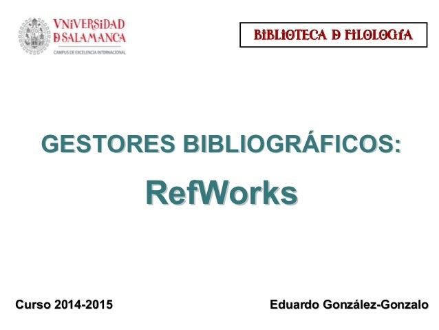 GESTORES BIBLIOGRGESTORES BIBLIOGRÁÁFICOS:FICOS: RefWorksRefWorks Curso 2014Curso 2014--20152015 BIBLIOTECA & FILOLOGÍA Ed...