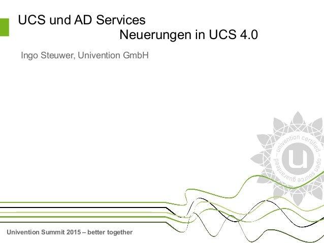 Univention Summit 2015 – better together UCS und AD Services Neuerungen in UCS 4.0 Ingo Steuwer, Univention GmbH