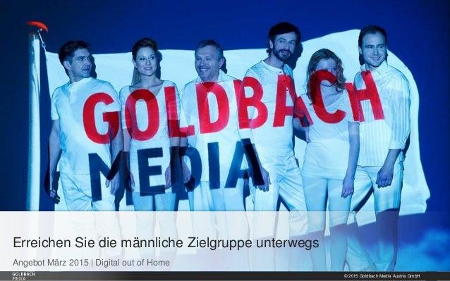 © 2015 Goldbach Media Austria GmbH 1 Angebot März 2015   Digital out of Home Erreichen Sie die männliche Zielgruppe unterw...