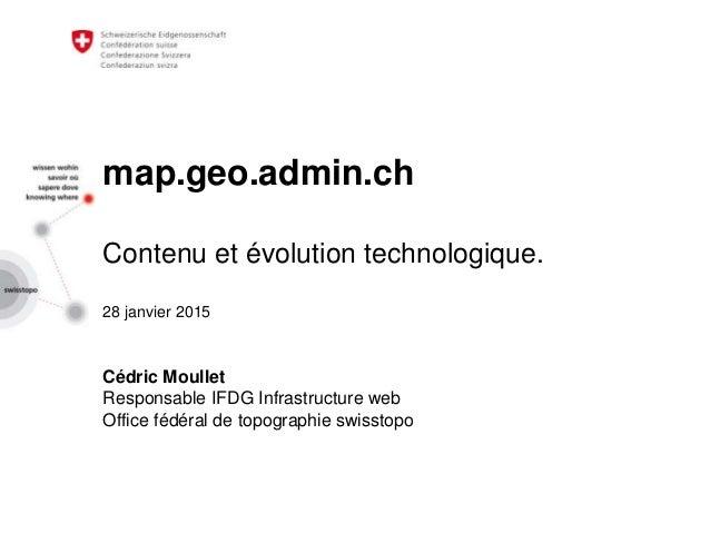 map.geo.admin.ch Contenu et évolution technologique. 28 janvier 2015 Cédric Moullet Responsable IFDG Infrastructure web Of...