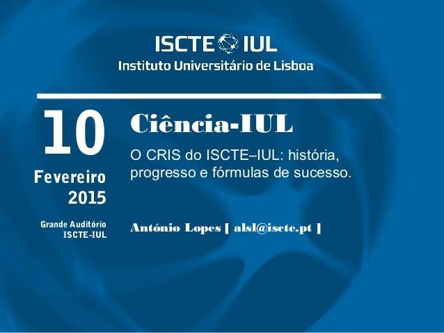 Ciência-IUL O CRIS do ISCTE–IUL: história, progresso e fórmulas de sucesso. António Lopes [ alsl@iscte.pt ] 10Fevereiro 20...
