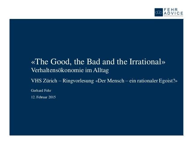 «The Good, the Bad and the Irrational» Verhaltensökonomie im Alltag VHS Zürich – Ringvorlesung «Der Mensch – ein rationale...