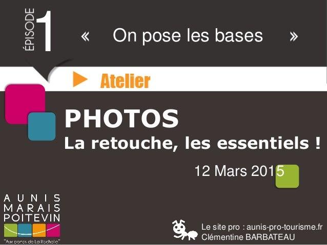 PHOTOS La retouche, les essentiels ! 12 Mars 2015 1 On pose les bases Le site pro : aunis-pro-tourisme.fr Clémentine BARBA...