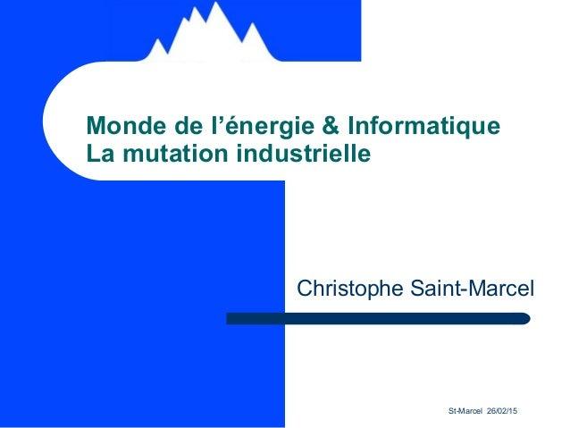 St-Marcel 26/02/15 Monde de l'énergie & Informatique La mutation industrielle Christophe Saint-Marcel