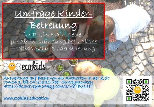 Umfrage Kinder- Betreuung im Rhein-Main-Gebiet für die in Gründung befindliche Ecokids Schulkinderbetreuung Auswertung auf...
