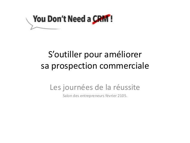 S'outiller pour améliorer sa prospection commerciale Les journées de la réussite Salon des entrepreneurs février 2105.