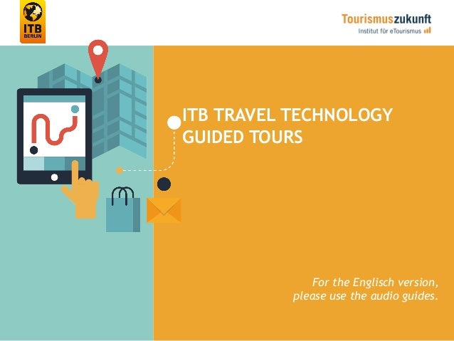 ITB TRAVEL TECHNOLOGY GUIDED TOURS For the Englisch version, please use the audio guides.
