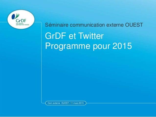 Com externe OUEST– 11 mars 2015 GrDF et Twitter Programme pour 2015 Séminaire communication externe OUEST Com externe OUES...