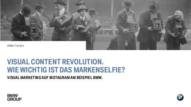 VISUAL CONTENT REVOLUTION. WIE WICHTIG IST DAS MARKENSELFIE? VISUAL MARKETING AUF INSTAGRAM AM BEISPIEL BMW. AFBMC17.03.20...