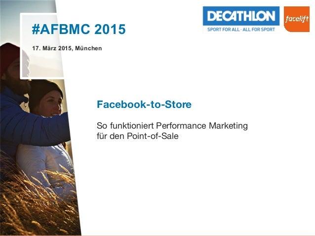 #AFBMC 2015 17. März 2015, München Facebook-to-Store  So funktioniert Performance Marketing  für den Point-of-Sale