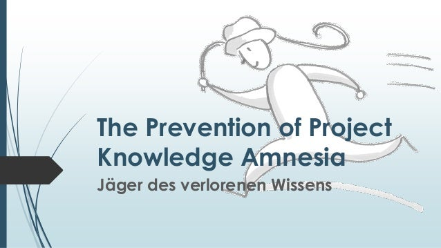 The Prevention of Project Knowledge Amnesia Jäger des verlorenen Wissens