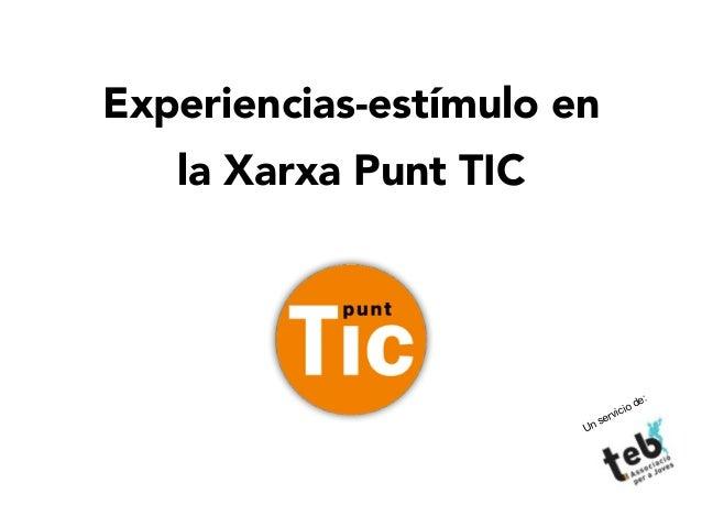 1 Experiencias-estímulo en la Xarxa Punt TIC Un servicio de: