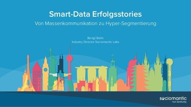 Smart-Data Erfolgsstories Von Massenkommunikation zu Hyper-Segmentierung Bengt Behn Industry Director Sociomantic Labs