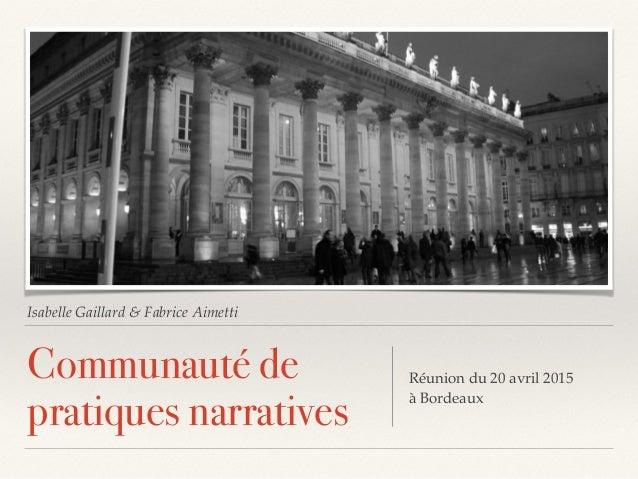 Isabelle Gaillard & Fabrice Aimetti Communauté de pratiques narratives Réunion du 20 avril 2015 à Bordeaux