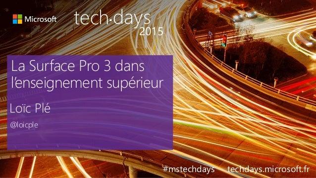 La Surface Pro 3 dans l'enseignement supérieur Loïc Plé @loicple #mstechdays techdays.microsoft.fr tech days• 2015