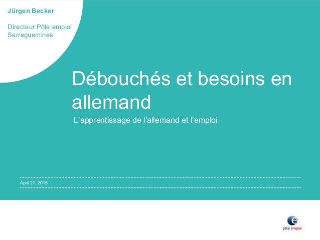 April 21, 2015 Jürgen Becker Directeur Pôle emploi Sarreguemines Débouchés et besoins en allemand L'apprentissage de l'all...