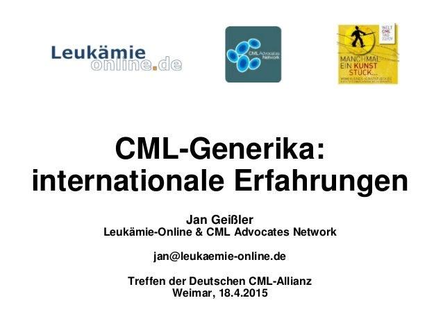 CML-Generika: internationale Erfahrungen Jan Geißler Leukämie-Online & CML Advocates Network jan@leukaemie-online.de Treff...