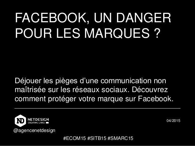 FACEBOOK, UN DANGER POUR LES MARQUES ? Déjouer les pièges d'une communication non maîtrisée sur les réseaux sociaux. Décou...