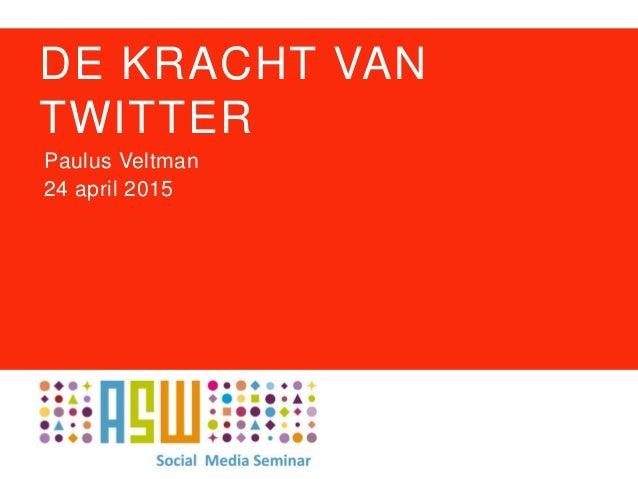 DE KRACHT VAN TWITTER Paulus Veltman 24 april 2015