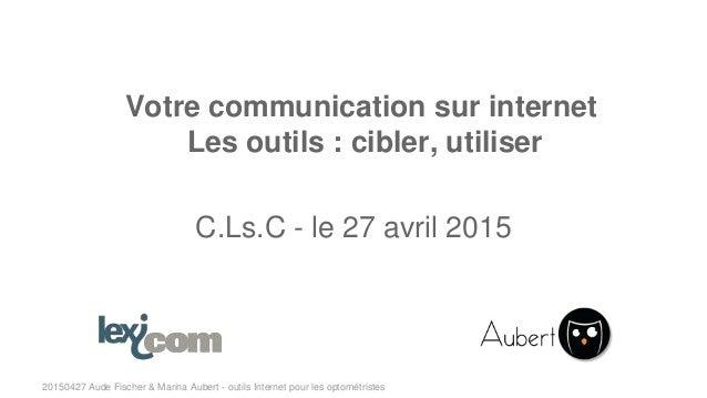 20150427 Aude Fischer & Marina Aubert - outils Internet pour les optométristes Votre communication sur internet Les outils...