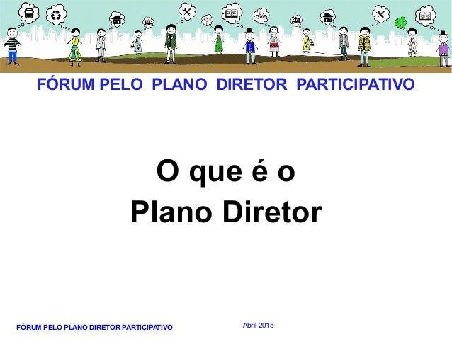 FÓRUM PELO PLANO DIRETOR PARTICIPATIVO Abril 2015 O que é o Plano Diretor FÓRUM PELO PLANO DIRETOR PARTICIPATIVO