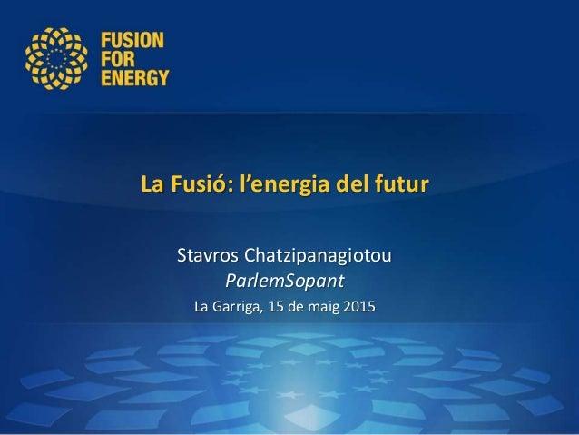 La Fusió: l'energia del futur Stavros Chatzipanagiotou ParlemSopant La Garriga, 15 de maig 2015