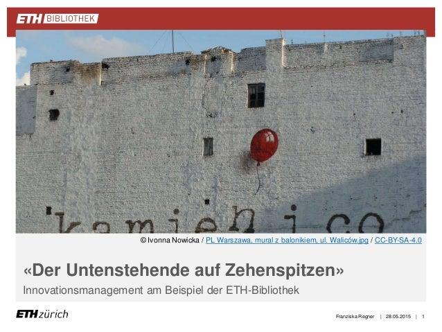 || «Der Untenstehende auf Zehenspitzen» Innovationsmanagement am Beispiel der ETH-Bibliothek 28.05.2015Franziska Regner 1 ...