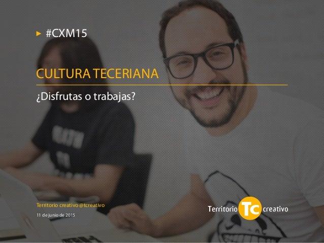 Territorio creativo @tcreativo 11 de junio de 2015 ¿Disfrutas o trabajas? CULTURA TECERIANA #CXM15