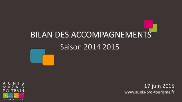 BILAN DES ACCOMPAGNEMENTS Saison 2014 2015 17 juin 2015 www.aunis-pro-tourisme.fr