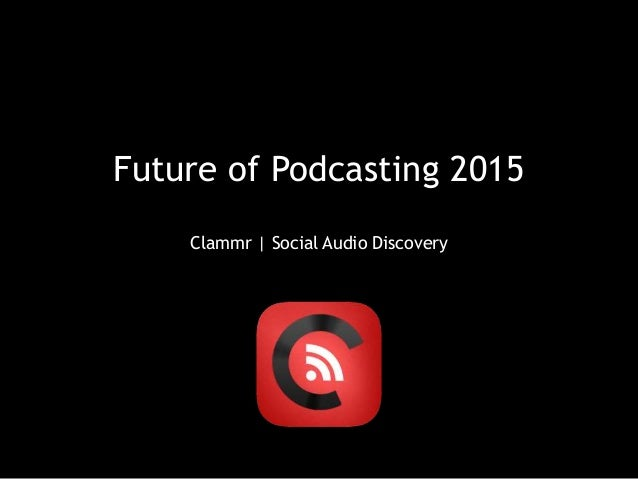 Future of Podcasting 2015 Clammr | Social Audio Discovery
