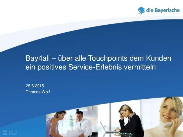 Bay4all – über alle Touchpoints dem Kunden ein positives Service-Erlebnis vermitteln 25.6.2015 Thomas Wolf