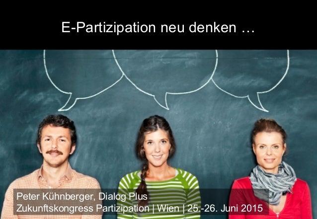 E-Partizipation neu denken … Peter Kühnberger, Dialog Plus Zukunftskongress Partizipation | Wien | 25.-26. Juni 2015