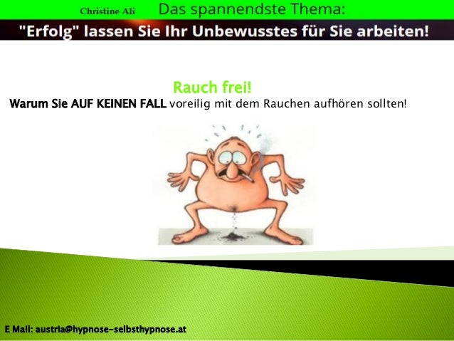 Rauch frei! Warum Sie AUF KEINEN FALL voreilig mit dem Rauchen aufhören sollten! E Mail: austria@hypnose-selbsthypnose.at