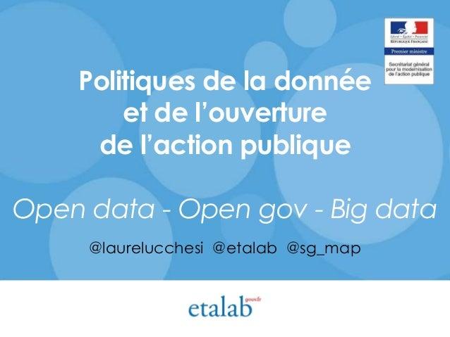 Politiques de la donnée et de l'ouverture de l'action publique Open data - Open gov - Big data @laurelucchesi @etalab @sg_...