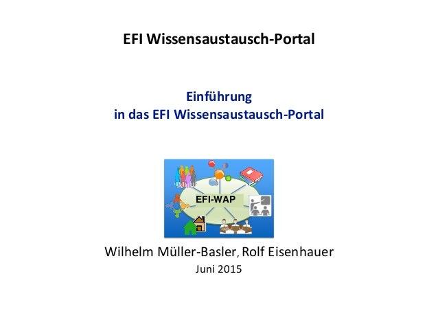 EFI Wissensaustausch-Portal Einführung in das EFI Wissensaustausch-Portal Wilhelm Müller-Basler, Rolf Eisenhauer Juni 2015...