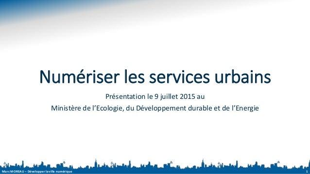 Marc MOREAU – Développer la ville numérique Numériser les services urbains Présentation le 9 juillet 2015 au Ministère de ...